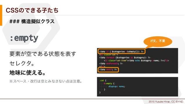 2015 Yusuke Hirao, CC BY-ND. CSSのできる子たち ### 構造擬似クラス :empty 要素が空である状態を表す セレクタ。 地味に使える。 ※スペース・改行は空とみなさない点は注意。 if文、不要