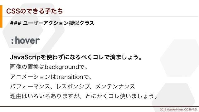 2015 Yusuke Hirao, CC BY-ND. CSSのできる子たち ### ユーザーアクション擬似クラス :hover JavaScripを使わずになるべくコレで済ましょう。 画像の置換はbackgroundで。 アニメーションはt...