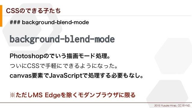 2015 Yusuke Hirao, CC BY-ND. CSSのできる子たち ### background-blend-mode background-blend-mode Photoshopのでいう描画モード処理。 ついにCSSで手軽にでき...