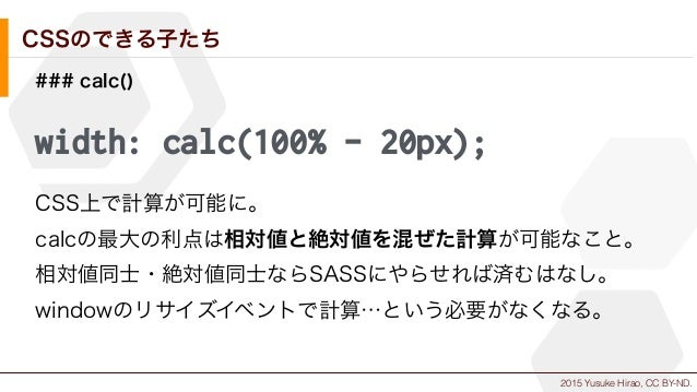 2015 Yusuke Hirao, CC BY-ND. CSSのできる子たち ### calc() width: calc(100% - 20px); CSS上で計算が可能に。 calcの最大の利点は相対値と絶対値を混ぜた計算が可能なこと。 ...