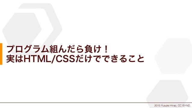 2015 Yusuke Hirao, CC BY-ND. プログラム組んだら負け! 実はHTML/CSSだけでできること