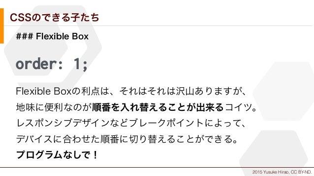 2015 Yusuke Hirao, CC BY-ND. CSSのできる子たち ### Flexible Box order: 1; Flexible Boxの利点は、それはそれは沢山ありますが、 地味に便利なのが順番を入れ替えることが出来るコ...
