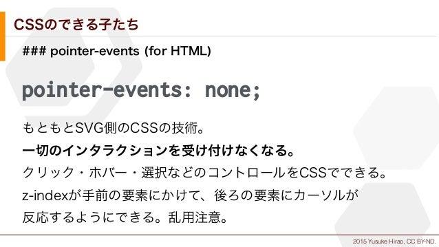 2015 Yusuke Hirao, CC BY-ND. CSSのできる子たち ### pointer-events (for HTML) pointer-events: none; もともとSVG側のCSSの技術。 一切のインタラクションを受...