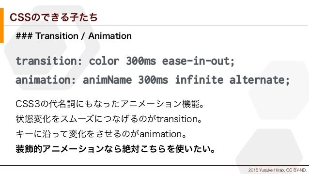 2015 Yusuke Hirao, CC BY-ND. CSSのできる子たち ### Transition / Animation transition: color 300ms ease-in-out; animation: animNam...