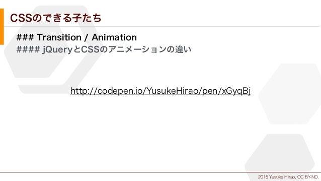 2015 Yusuke Hirao, CC BY-ND. CSSのできる子たち ### Transition / Animation #### jQueryとCSSのアニメーションの違い http://codepen.io/YusukeHira...