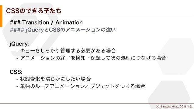 2015 Yusuke Hirao, CC BY-ND. CSSのできる子たち ### Transition / Animation #### jQueryとCSSのアニメーションの違い jQuery: - キューをしっかり管理する必要がある場...