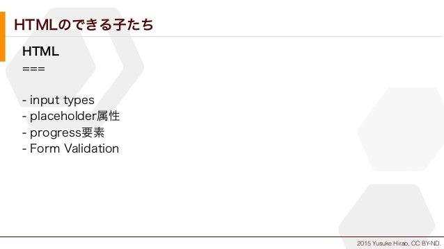 2015 Yusuke Hirao, CC BY-ND. HTMLのできる子たち HTML === - input types - placeholder属性 - progress要素 - Form Validation