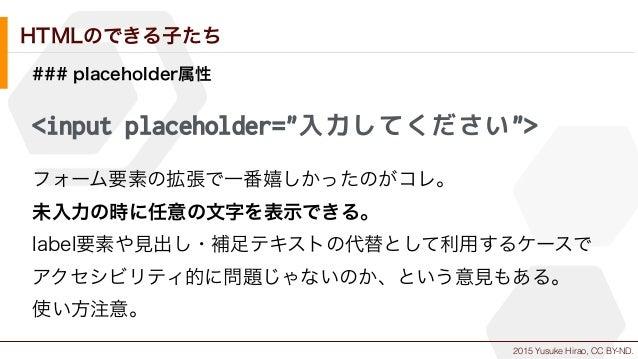 "2015 Yusuke Hirao, CC BY-ND. HTMLのできる子たち ### placeholder属性 <input placeholder=""入力してください""> フォーム要素の拡張で一番嬉しかったのがコレ。 未入力の時に任意の..."