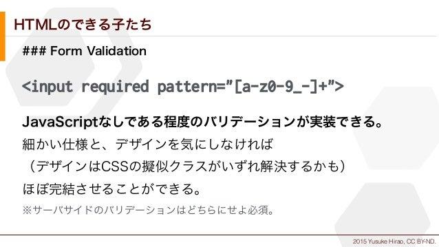 "2015 Yusuke Hirao, CC BY-ND. HTMLのできる子たち ### Form Validation <input required pattern=""[a-z0-9_-]+""> JavaScriptなしである程度のバリデー..."