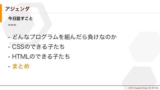 2015 Yusuke Hirao, CC BY-ND. アジェンダ 今日話すこと === - どんなプログラムを組んだら負けなのか - CSSのできる子たち - HTMLのできる子たち - まとめ