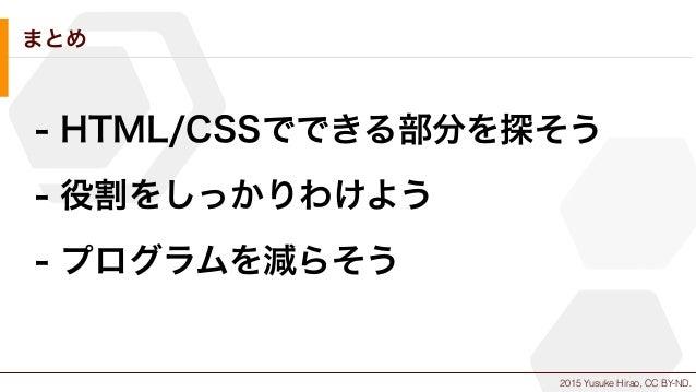 2015 Yusuke Hirao, CC BY-ND. まとめ - HTML/CSSでできる部分を探そう - 役割をしっかりわけよう - プログラムを減らそう