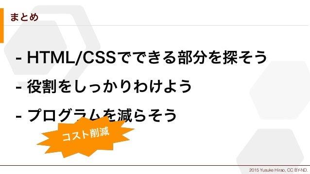 2015 Yusuke Hirao, CC BY-ND. まとめ - HTML/CSSでできる部分を探そう - 役割をしっかりわけよう - プログラムを減らそう コスト削減