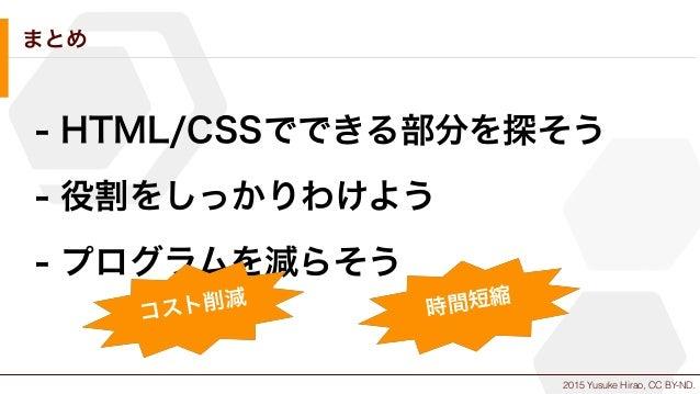 2015 Yusuke Hirao, CC BY-ND. まとめ - HTML/CSSでできる部分を探そう - 役割をしっかりわけよう - プログラムを減らそう コスト削減 時間短縮