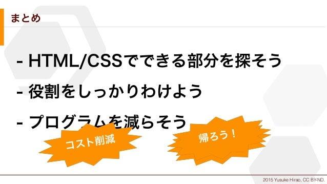 2015 Yusuke Hirao, CC BY-ND. まとめ - HTML/CSSでできる部分を探そう - 役割をしっかりわけよう - プログラムを減らそう コスト削減 時間短縮帰ろう!