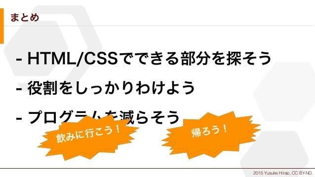 2015 Yusuke Hirao, CC BY-ND. まとめ - HTML/CSSでできる部分を探そう - 役割をしっかりわけよう - プログラムを減らそう コスト削減 時間短縮帰ろう! 飲みに行こう!