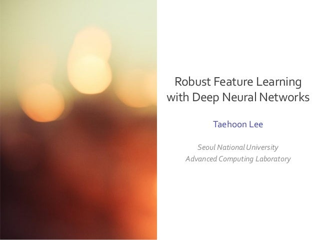 Seoul National University Advanced Computing Laboratory Taehoon Lee Robust Feature Learning with Deep Neural Networks