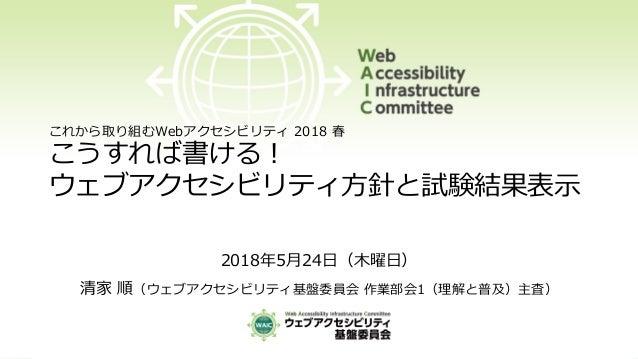 これから取り組むWebアクセシビリティ 2018 春 こうすれば書ける! ウェブアクセシビリティ方針と試験結果表示 2018年5月24日(木曜日) 清家 順(ウェブアクセシビリティ基盤委員会 作業部会1(理解と普及)主査)