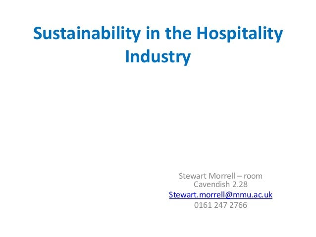 Sustainability in the Hospitality Industry Stewart Morrell – room Cavendish 2.28 Stewart.morrell@mmu.ac.uk 0161 247 2766