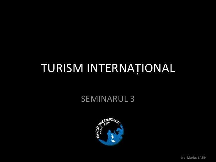 TURISM INTERNAŢIONAL<br />SEMINARUL3<br />drd. Marius LAZIN<br />