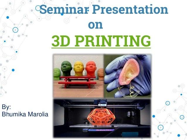 Seminar Presentation on 3D PRINTING By: Bhumika Marolia