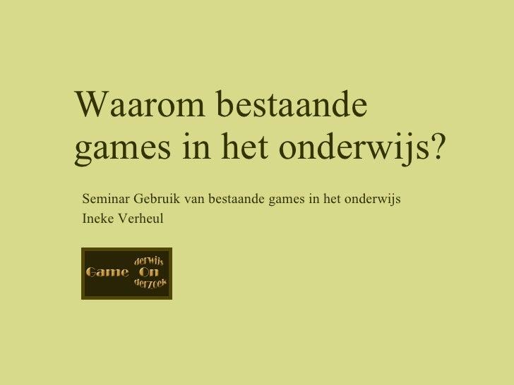 Seminar Gebruik van bestaande games in het onderwijs Ineke Verheul Waarom bestaande games in het onderwijs?