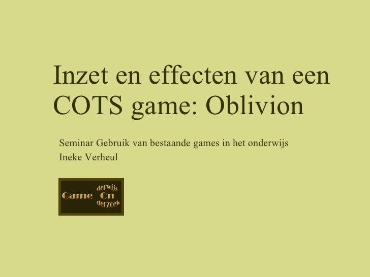 Seminar Gebruik van bestaande games in het onderwijs Ineke Verheul Inzet en effecten van een COTS game: Oblivion