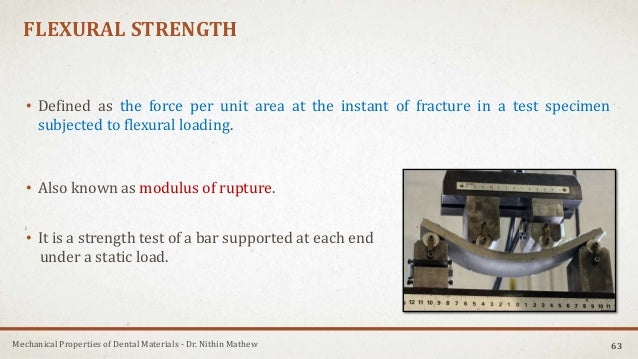 Mechanical Properties of Dental Materials - Dr. Nithin Mathew FLEXURAL STRENGTH • Defined as the force per unit area at th...