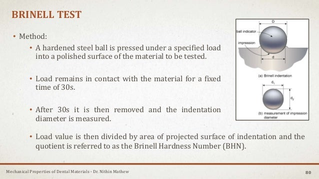 Mechanical Properties of Dental Materials - Dr. Nithin Mathew BRINELL TEST • Method: • A hardened steel ball is pressed un...