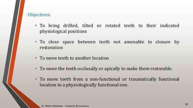 Dr. Nithin Mathew – Contacts & Contours 31 Objectives: • To bring drifted, tilted or rotated teeth to their indicated phys...