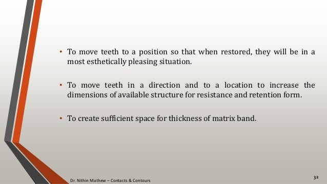 Dr. Nithin Mathew – Contacts & Contours 32 • To move teeth to a position so that when restored, they will be in a most est...