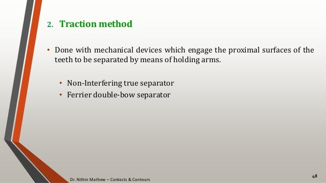 Dr. Nithin Mathew – Contacts & Contours 48 2. Traction method • Done with mechanical devices which engage the proximal sur...
