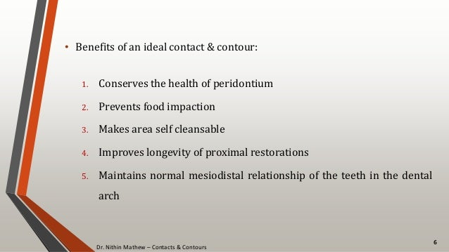 Dr. Nithin Mathew – Contacts & Contours 6 • Benefits of an ideal contact & contour: 1. Conserves the health of peridontium...