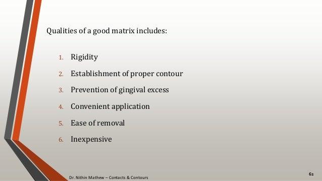 Dr. Nithin Mathew – Contacts & Contours 62 Qualities of a good matrix includes: 1. Rigidity 2. Establishment of proper con...