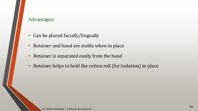 Dr. Nithin Mathew – Contacts & Contours 67 Advantages: • Can be placed facially/lingually • Retainer and band are stable w...