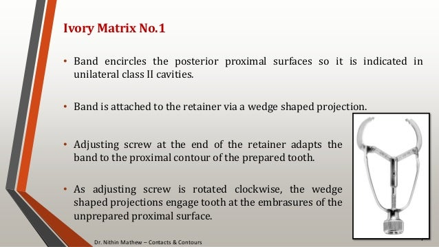 Dr. Nithin Mathew – Contacts & Contours 76 Ivory Matrix No.1 • Band encircles the posterior proximal surfaces so it is ind...