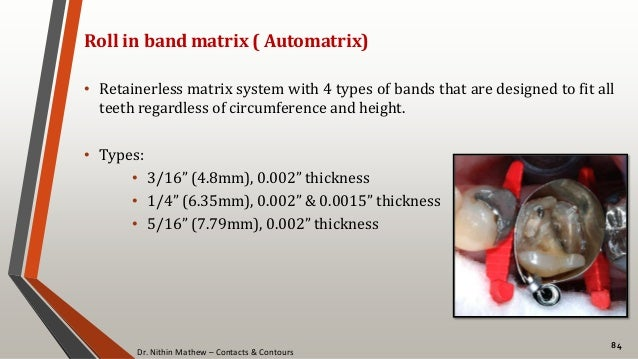 Dr. Nithin Mathew – Contacts & Contours 84 Roll in band matrix ( Automatrix) • Retainerless matrix system with 4 types of ...