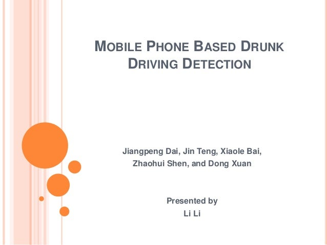 MOBILE PHONE BASED DRUNK DRIVING DETECTION Jiangpeng Dai, Jin Teng, Xiaole Bai, Zhaohui Shen, and Dong Xuan Presented by L...