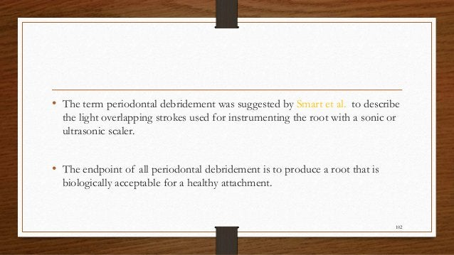• The term periodontal debridement was suggested by Smart et al. to describe the light overlapping strokes used for instru...