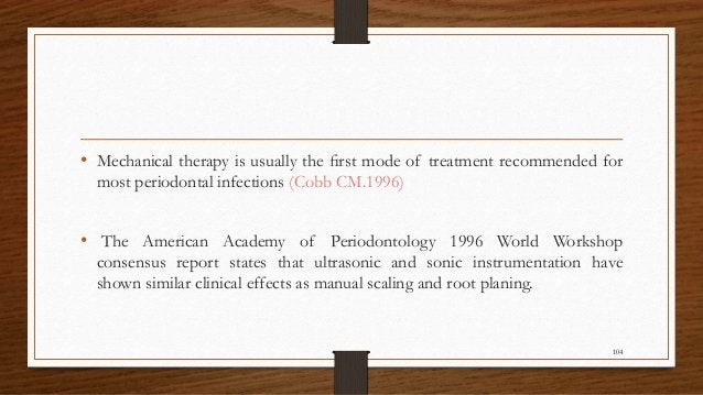 • Mechanical therapy is usually the first mode of treatment recommended for most periodontal infections (Cobb CM.1996) • Th...