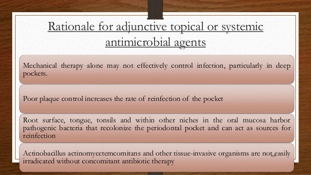 Rationale for adjunctive topical or systemic antimicrobial agents Mechanical therapy alone may not effectively control inf...