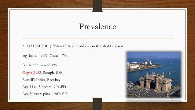 Prevalence • NAHNES III (1988 – 1994) depends upon threshold chosen eg. 1mm – 99%, 7mm – 7% But for 3mm – 53.1% Gupta(1962...