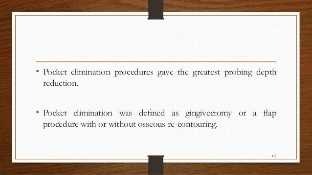 • Pocket elimination procedures gave the greatest probing depth reduction. • Pocket elimination was defined as gingivectomy...