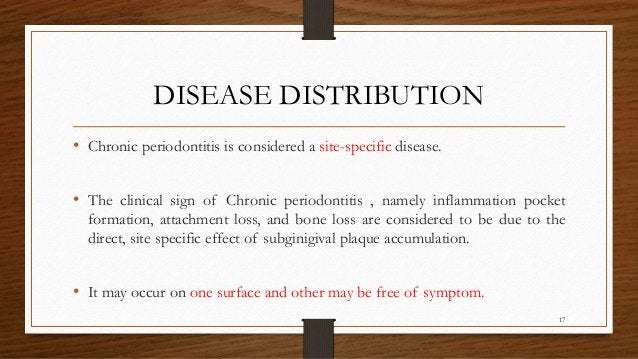 DISEASE DISTRIBUTION • Chronic periodontitis is considered a site-specific disease. • The clinical sign of Chronic periodo...