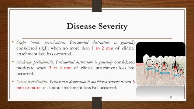 Disease Severity • Slight (mild) periodontitis: Periodontal destruction is generally considered slight when no more than 1...
