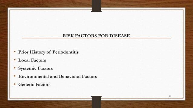 RISK FACTORS FOR DISEASE • Prior History of Periodontitis • Local Factors • Systemic Factors • Environmental and Behaviora...