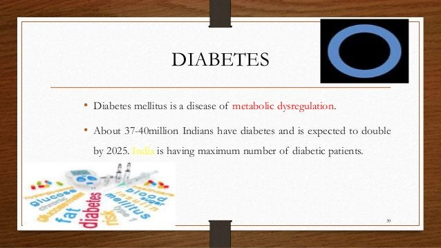 DIABETES • Diabetes mellitus is a disease of metabolic dysregulation. • About 37-40million Indians have diabetes and is ex...