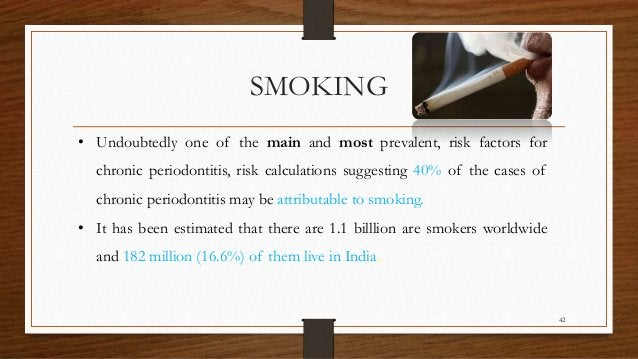 SMOKING • Undoubtedly one of the main and most prevalent, risk factors for chronic periodontitis, risk calculations sugges...