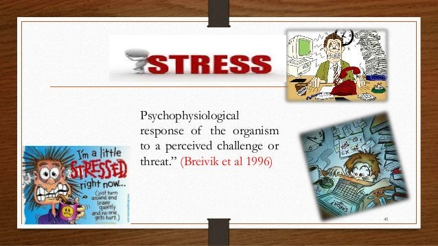 """Psychophysiological response of the organism to a perceived challenge or threat."""" (Breivik et al 1996) 45"""