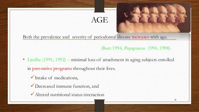 AGE Both the prevalence and severity of periodontal disease increases with age. (Burt 1994, Papapanou 1994, 1998). • Lindh...