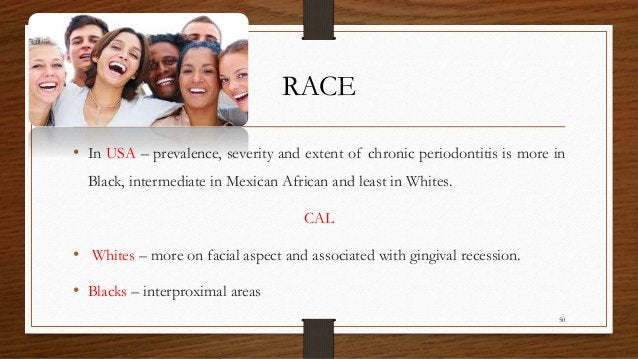 RACE • In USA – prevalence, severity and extent of chronic periodontitis is more in Black, intermediate in Mexican African...